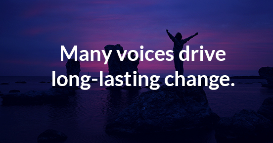 Many voices drive long-lasting change.